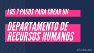 Los 7 pasos para crear un departamento de Recursos Humanos