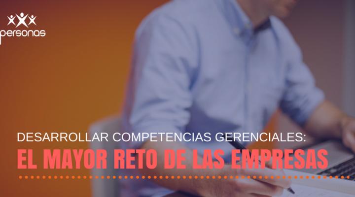 Desarrollar competencias gerenciales: el mayor reto de las empresas